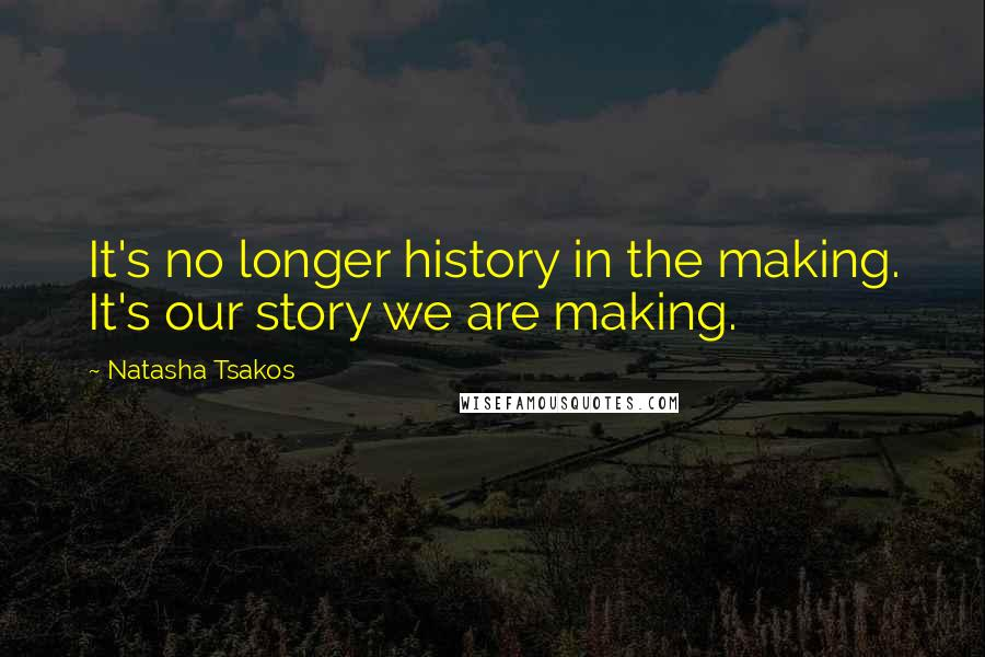 Natasha Tsakos quotes: It's no longer history in the making. It's our story we are making.