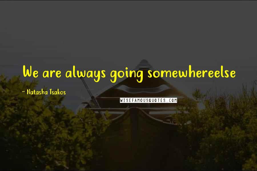 Natasha Tsakos quotes: We are always going somewhereelse