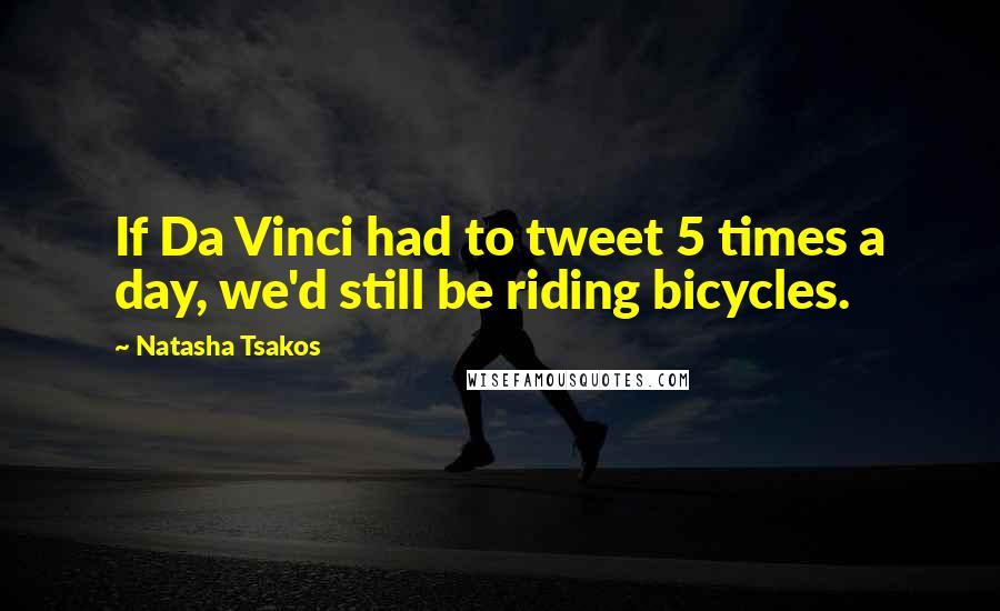 Natasha Tsakos quotes: If Da Vinci had to tweet 5 times a day, we'd still be riding bicycles.