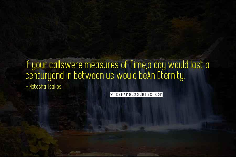 Natasha Tsakos quotes: If your callswere measures of Time,a day would last a centuryand in between us would beAn Eternity.