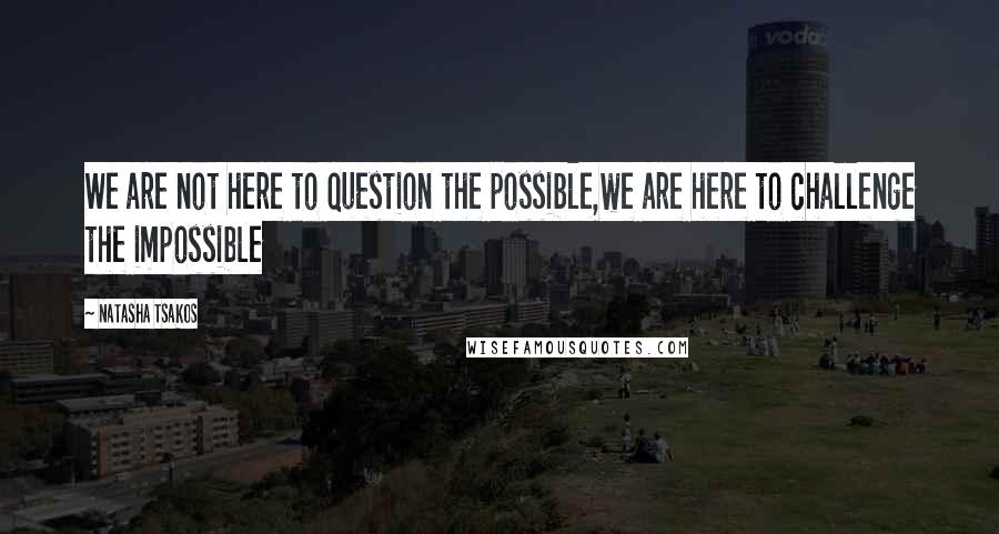 Natasha Tsakos quotes: We are not here to question the possible,we are here to challenge the impossible