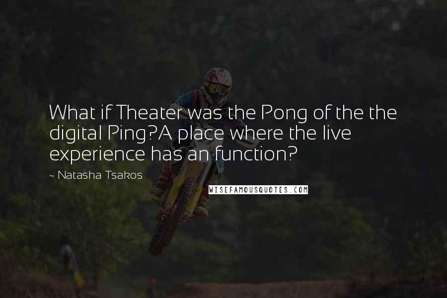 Natasha Tsakos quotes: What if Theater was the Pong of the the digital Ping?A place where the live experience has an function?