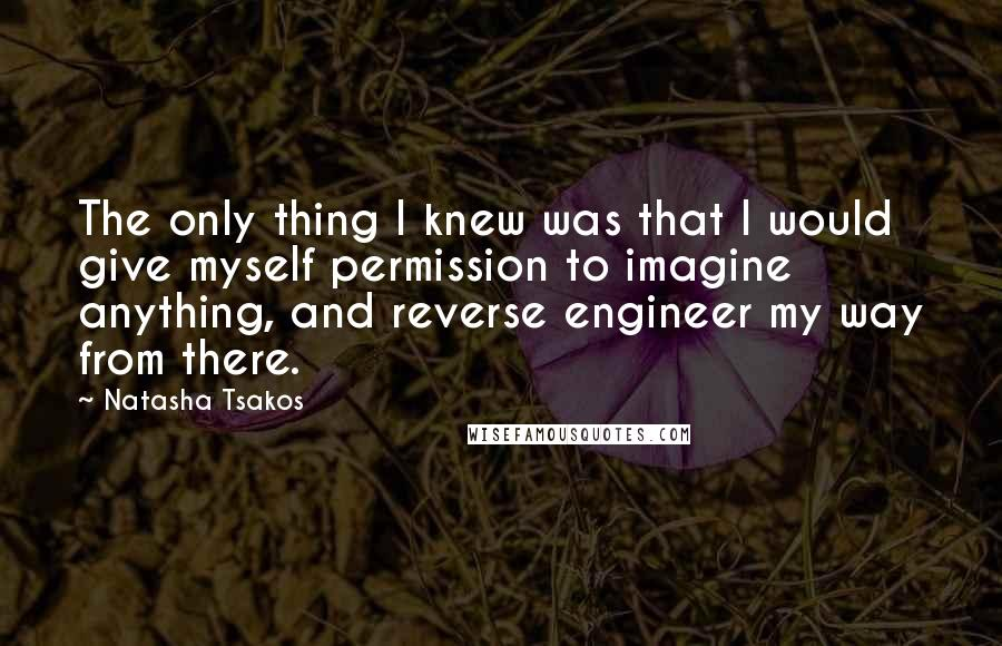 Natasha Tsakos quotes: The only thing I knew was that I would give myself permission to imagine anything, and reverse engineer my way from there.