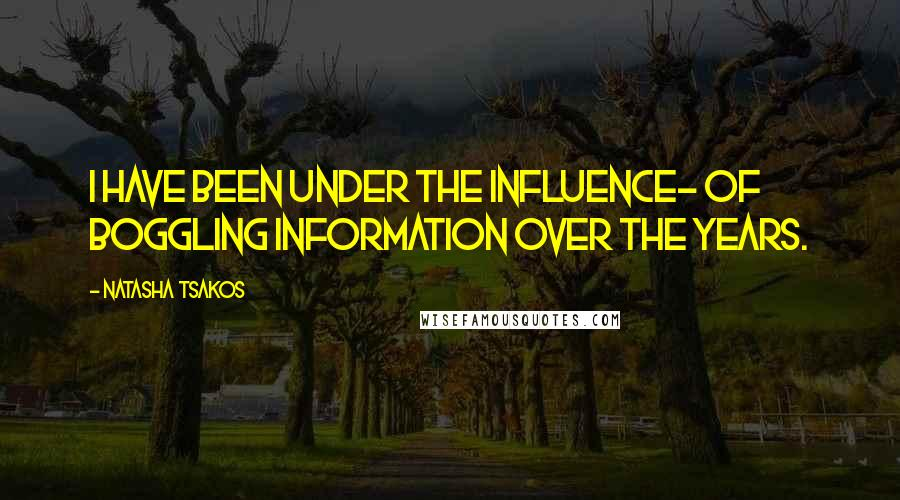 Natasha Tsakos quotes: I have been under the influence- of boggling information over the years.