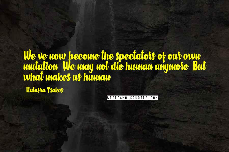 Natasha Tsakos quotes: We've now become the spectators of our own mutation. We may not die human anymore. But what makes us human?