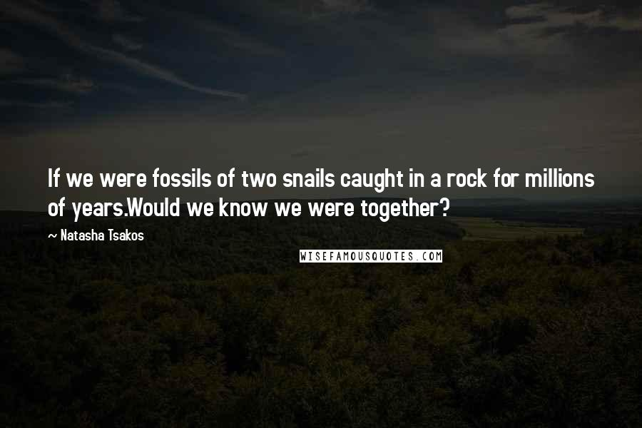 Natasha Tsakos quotes: If we were fossils of two snails caught in a rock for millions of years.Would we know we were together?