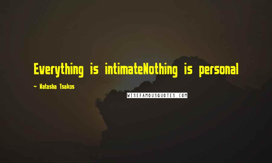 Natasha Tsakos quotes: Everything is intimateNothing is personal
