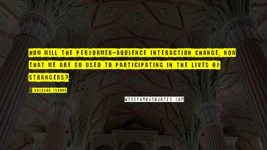 Natasha Tsakos quotes: How will the performer-audience interaction change, now that we are so used to participating in the lives of strangers?