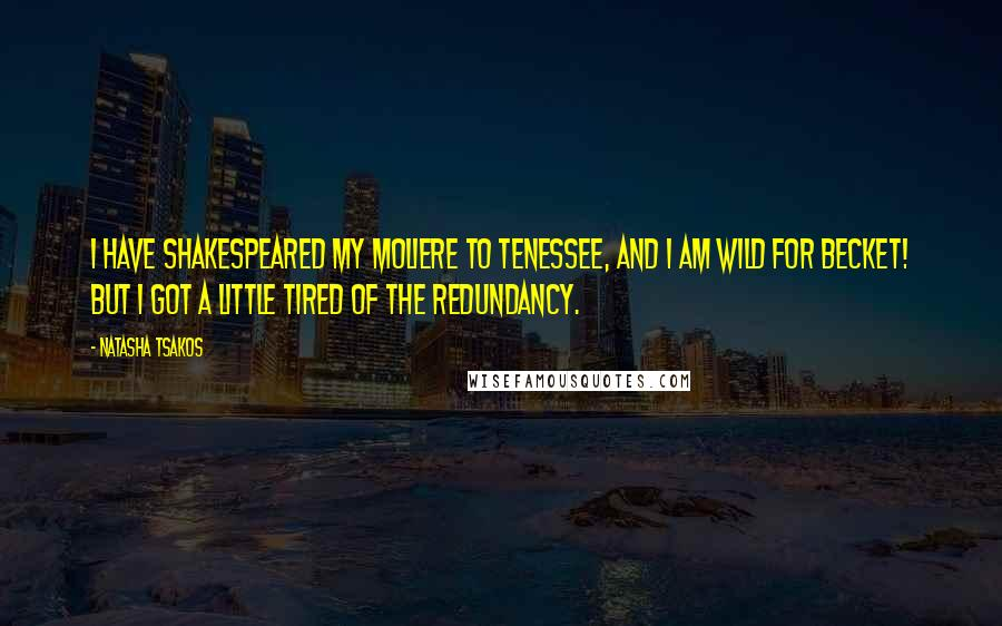 Natasha Tsakos quotes: I have Shakespeared my Moliere to Tenessee, and I am Wild for Becket! But I got a little tired of the redundancy.