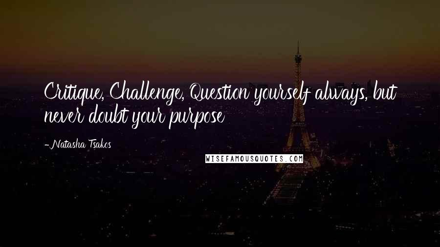 Natasha Tsakos quotes: Critique, Challenge, Question yourself always, but never doubt your purpose