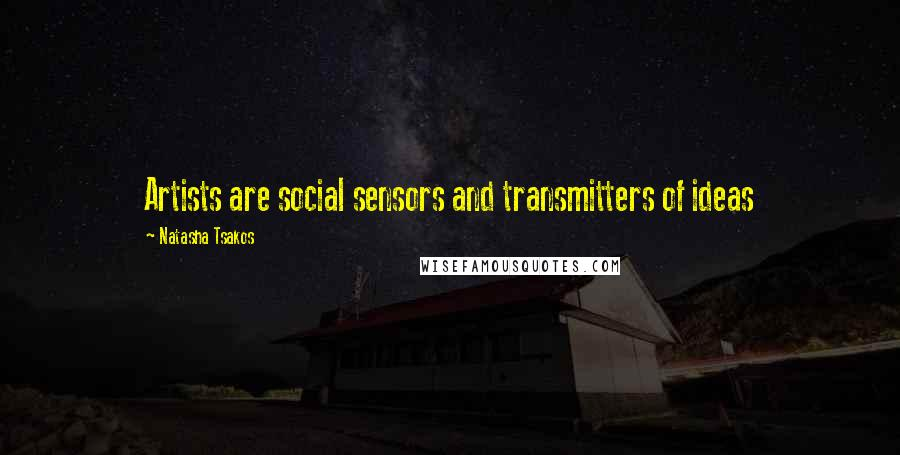 Natasha Tsakos quotes: Artists are social sensors and transmitters of ideas