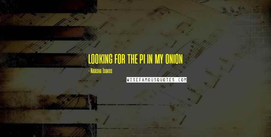 Natasha Tsakos quotes: looking for the pi in my onion