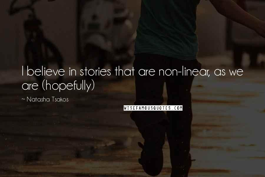 Natasha Tsakos quotes: I believe in stories that are non-linear, as we are (hopefully)