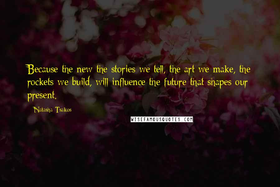 Natasha Tsakos quotes: Because the new the stories we tell, the art we make, the rockets we build, will influence the future that shapes our present.