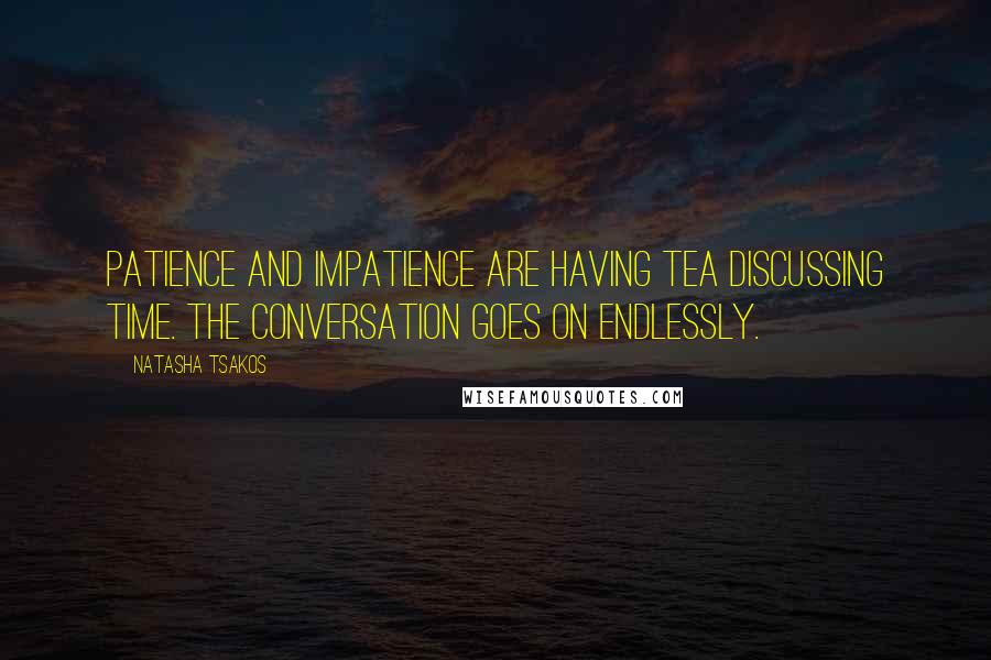 Natasha Tsakos quotes: Patience and Impatience are having tea discussing Time. The conversation goes on endlessly.
