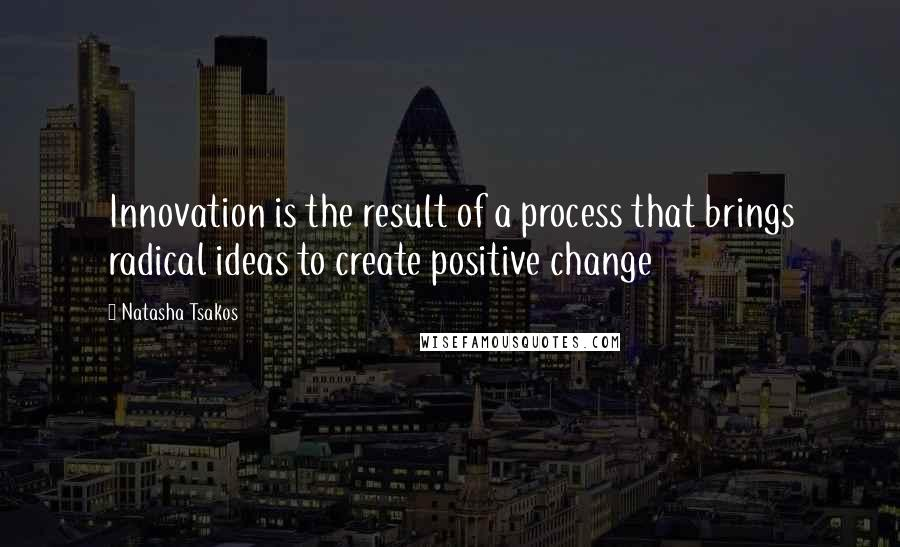 Natasha Tsakos quotes: Innovation is the result of a process that brings radical ideas to create positive change