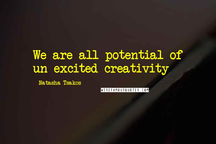 Natasha Tsakos quotes: We are all potential of un-excited creativity