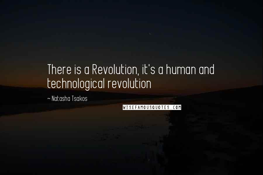 Natasha Tsakos quotes: There is a Revolution, it's a human and technological revolution
