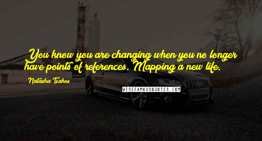 Natasha Tsakos quotes: You know you are changing when you no longer have points of references. Mapping a new life.