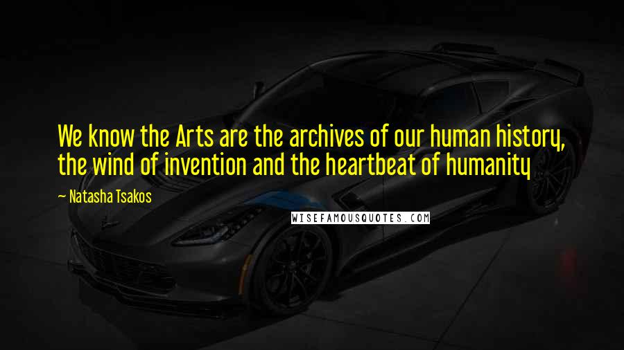 Natasha Tsakos quotes: We know the Arts are the archives of our human history, the wind of invention and the heartbeat of humanity