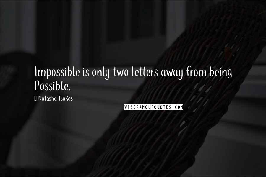 Natasha Tsakos quotes: Impossible is only two letters away from being Possible.
