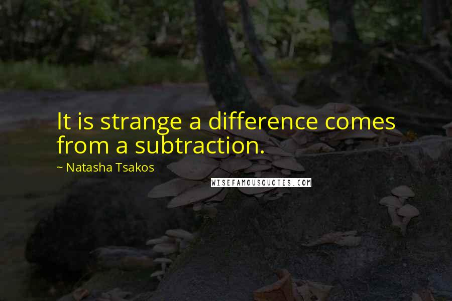 Natasha Tsakos quotes: It is strange a difference comes from a subtraction.