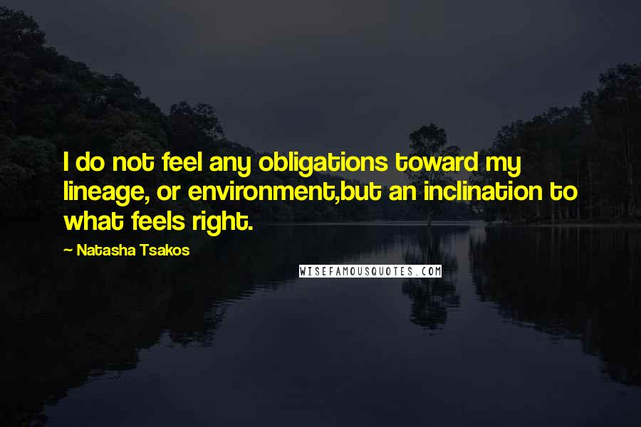 Natasha Tsakos quotes: I do not feel any obligations toward my lineage, or environment,but an inclination to what feels right.