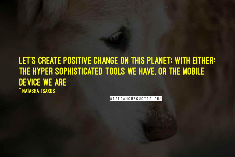 Natasha Tsakos quotes: Let's create positive change on this planet; With either: the hyper sophisticated tools we have, or the mobile device we are