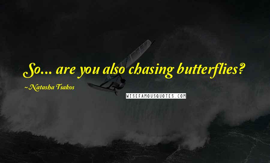 Natasha Tsakos quotes: So... are you also chasing butterflies?
