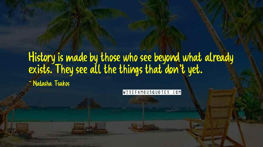 Natasha Tsakos quotes: History is made by those who see beyond what already exists. They see all the things that don't yet.