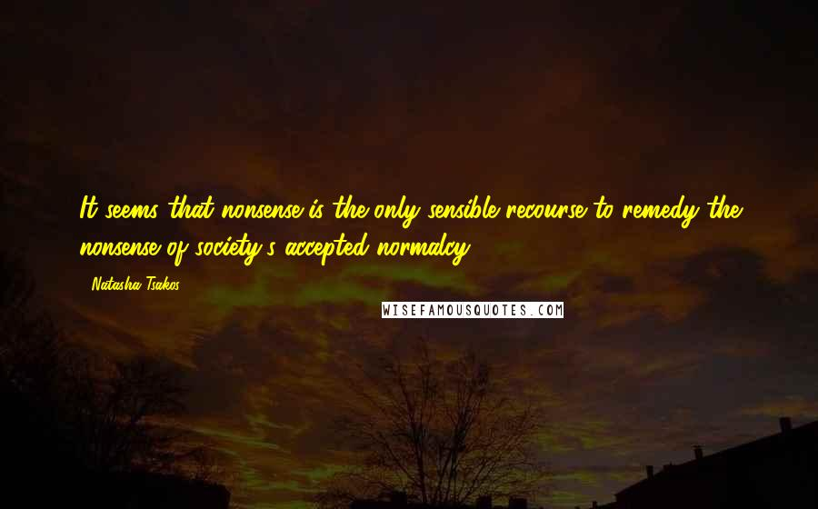 Natasha Tsakos quotes: It seems that nonsense is the only sensible recourse to remedy the nonsense of society's accepted normalcy
