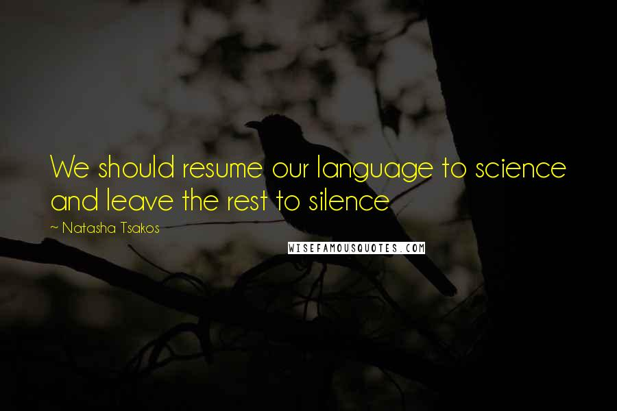 Natasha Tsakos quotes: We should resume our language to science and leave the rest to silence