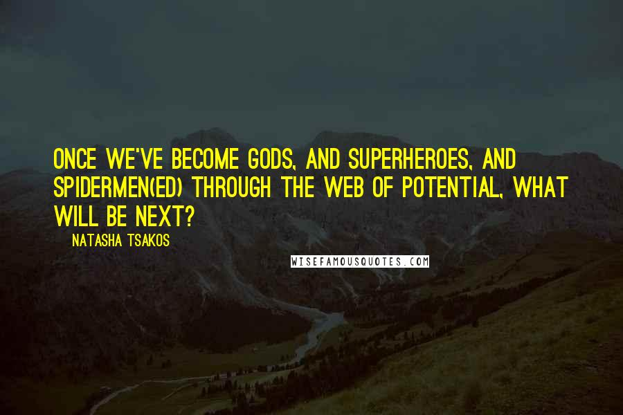 Natasha Tsakos quotes: Once we've become Gods, And Superheroes, and Spidermen(ed) through the web of potential, what will be next?