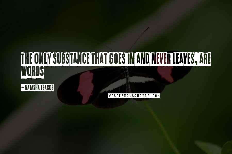 Natasha Tsakos quotes: The only substance that goes in and never leaves, are words