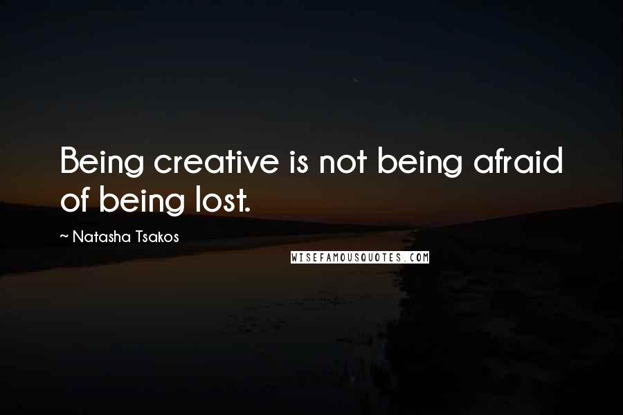Natasha Tsakos quotes: Being creative is not being afraid of being lost.