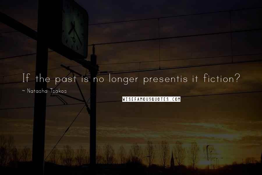 Natasha Tsakos quotes: If the past is no longer presentis it fiction?