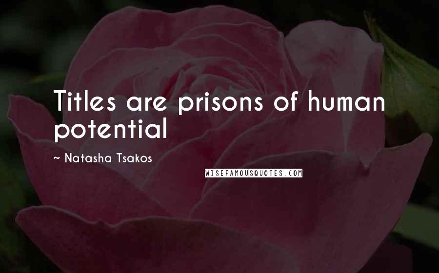 Natasha Tsakos quotes: Titles are prisons of human potential