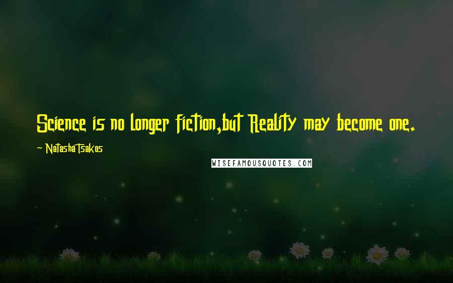 Natasha Tsakos quotes: Science is no longer fiction,but Reality may become one.