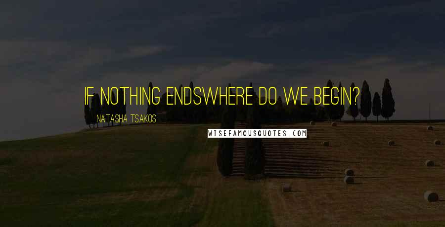 Natasha Tsakos quotes: if nothing endswhere do we begin?