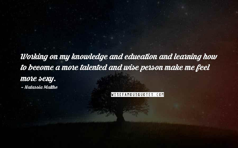 Natassia Malthe quotes: Working on my knowledge and education and learning how to become a more talented and wise person make me feel more sexy.