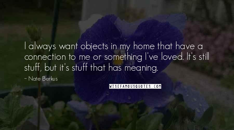 Nate Berkus quotes: I always want objects in my home that have a connection to me or something I've loved. It's still stuff, but it's stuff that has meaning.