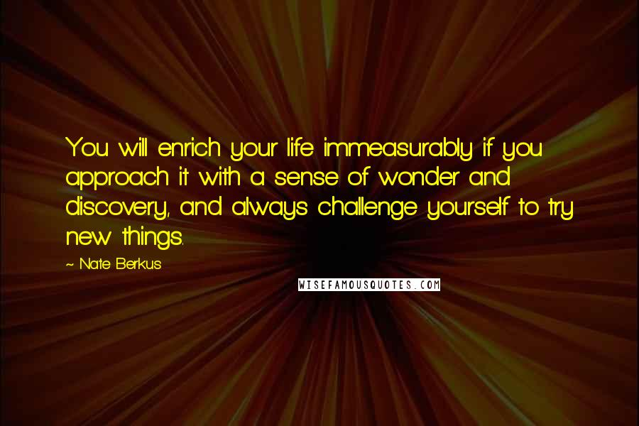 Nate Berkus quotes: You will enrich your life immeasurably if you approach it with a sense of wonder and discovery, and always challenge yourself to try new things.