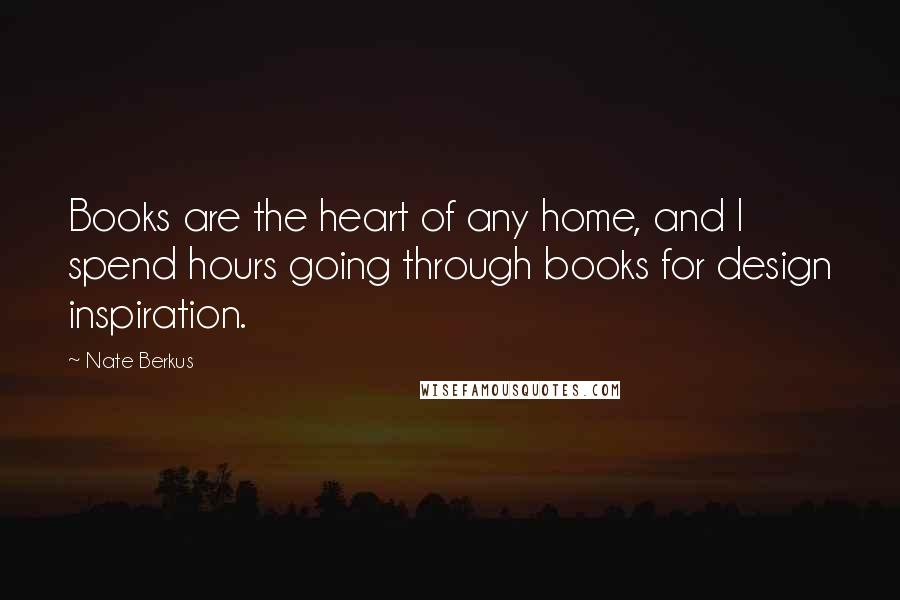 Nate Berkus quotes: Books are the heart of any home, and I spend hours going through books for design inspiration.