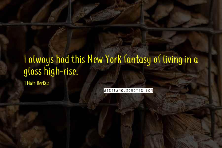 Nate Berkus quotes: I always had this New York fantasy of living in a glass high-rise.