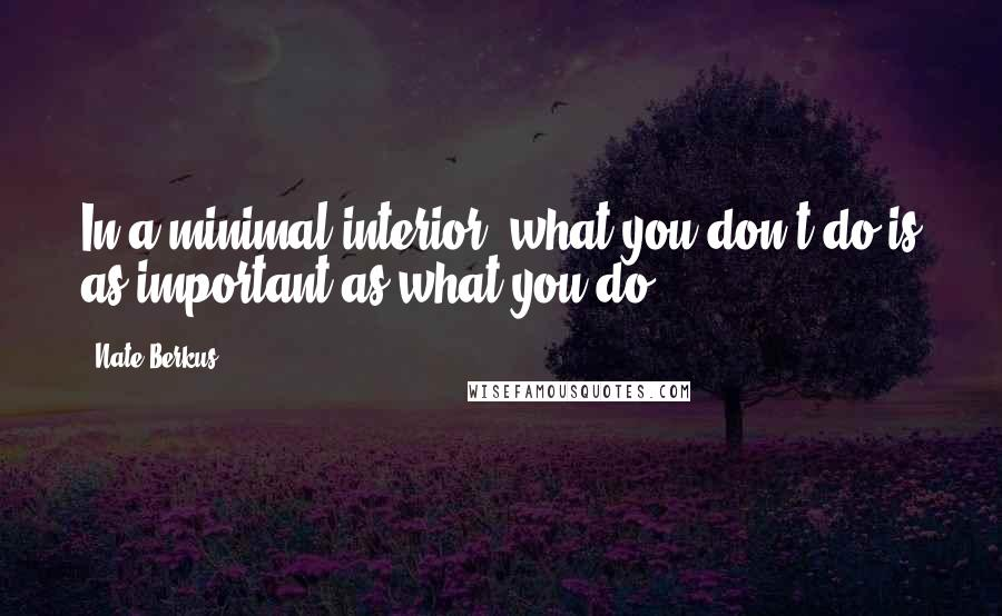 Nate Berkus quotes: In a minimal interior, what you don't do is as important as what you do.