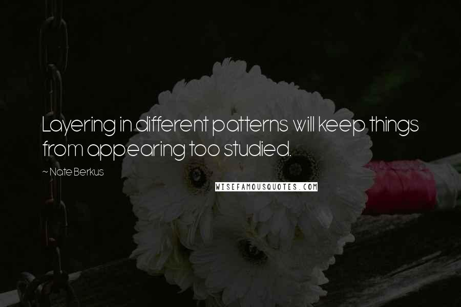 Nate Berkus quotes: Layering in different patterns will keep things from appearing too studied.