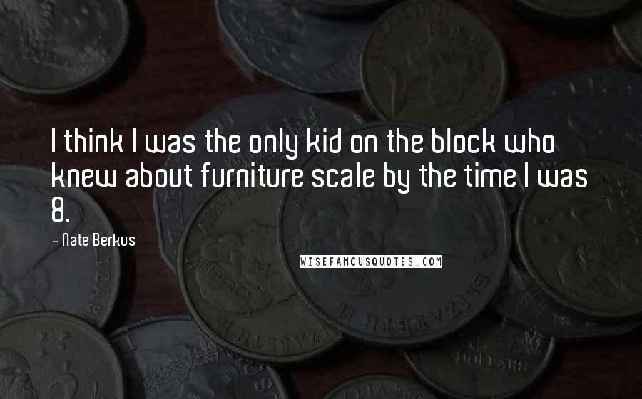 Nate Berkus quotes: I think I was the only kid on the block who knew about furniture scale by the time I was 8.