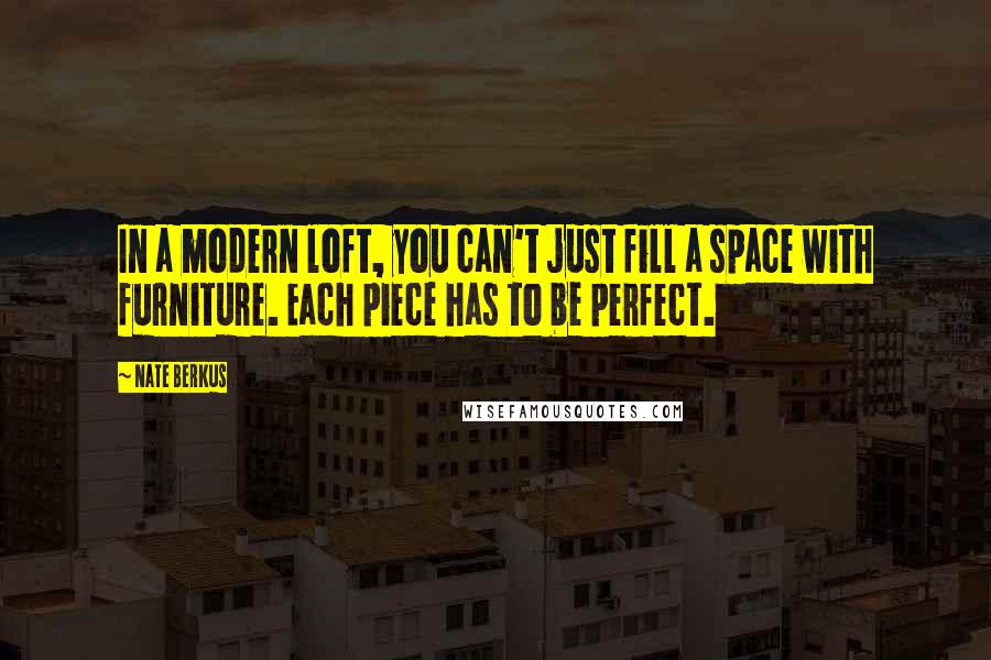 Nate Berkus quotes: In a modern loft, you can't just fill a space with furniture. Each piece has to be perfect.