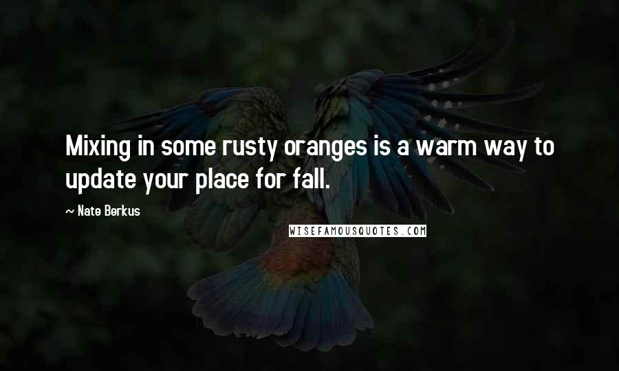 Nate Berkus quotes: Mixing in some rusty oranges is a warm way to update your place for fall.