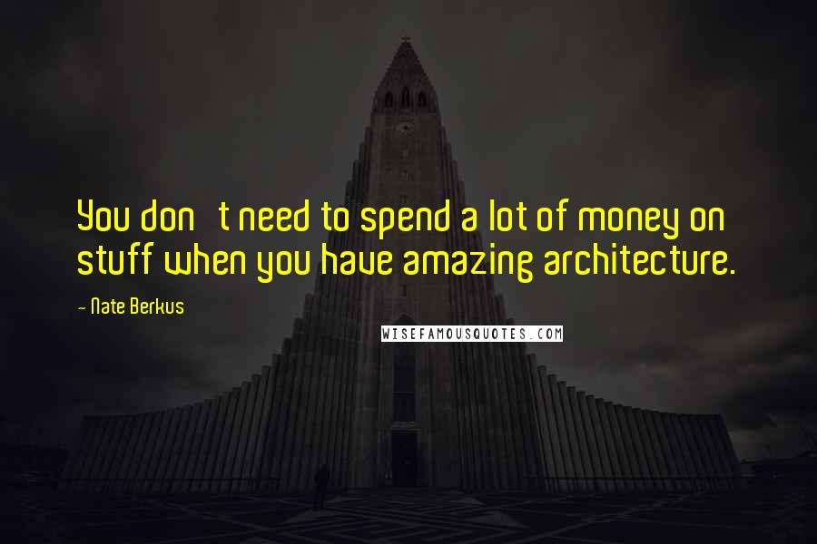 Nate Berkus quotes: You don't need to spend a lot of money on stuff when you have amazing architecture.